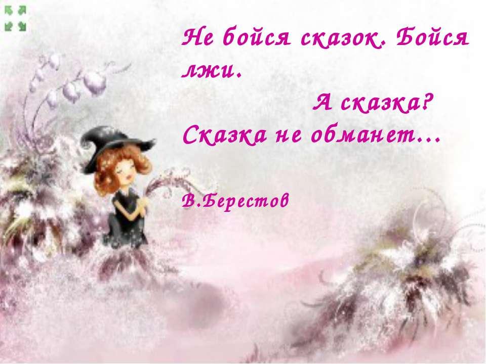 Не бойся сказок. Бойся лжи. А сказка? Сказка не обманет… В.Берестов