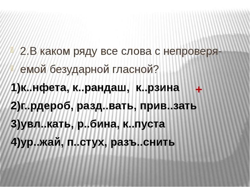 2.В каком ряду все слова с непроверя- емой безударной гласной? 1)к..нфета, к....