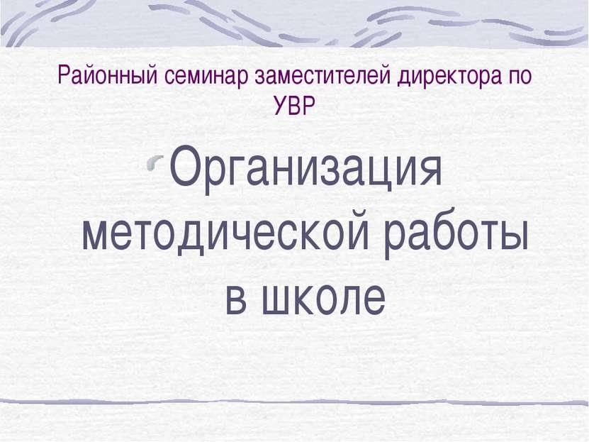 Районный семинар заместителей директора по УВР Организация методической работ...