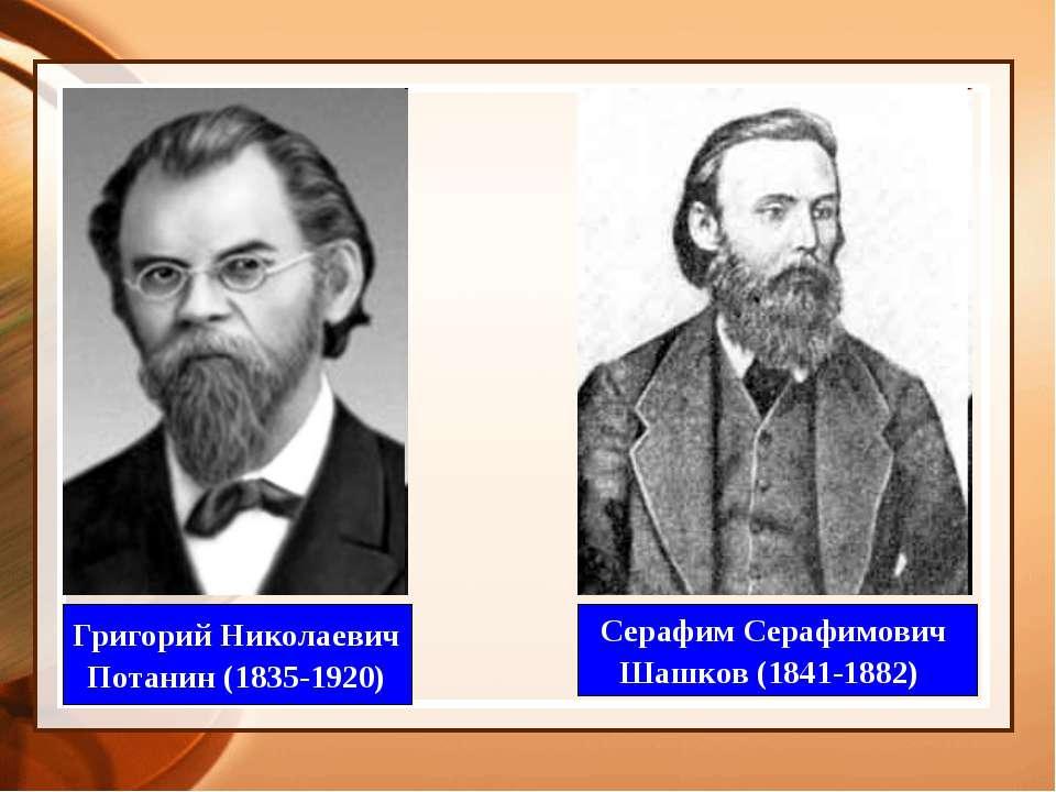 Григорий Николаевич Потанин (1835-1920) Серафим Серафимович Шашков (1841-1882)