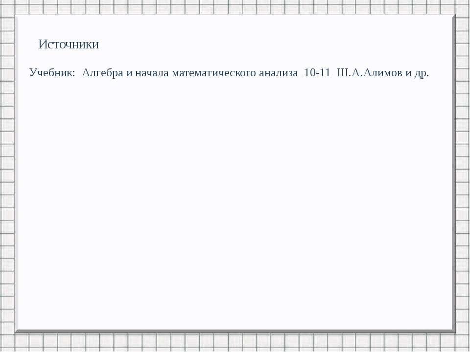 Источники Учебник: Алгебра и начала математического анализа 10-11 Ш.А.Алимов ...