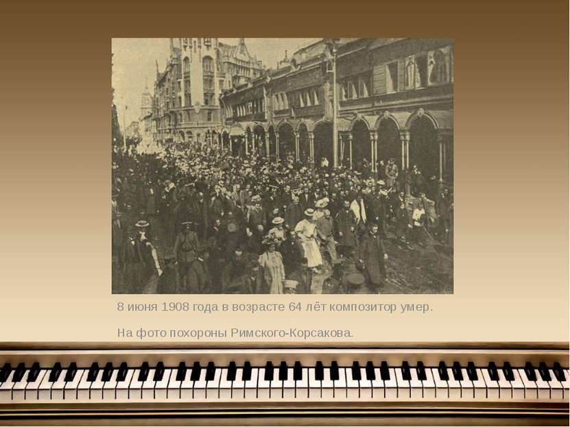 8 июня 1908 года в возрасте 64 лёт композитор умер. На фото похороны Римского...