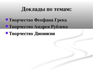 Доклады по темам: Творчество Феофана Грека Творчество Андрея Рублева Творчест...