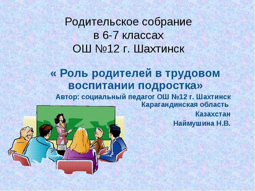 Родительское собрание в 6-7 классах ОШ №12 г. Шахтинск « Роль родителей в тру...