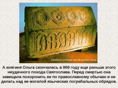 А княгиня Ольга скончалась в 969 году еще раньше этого неудачного похода Свят...