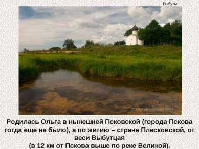 Родилась Ольга в нынешней Псковской (города Пскова тогда еще не было), а по ж...