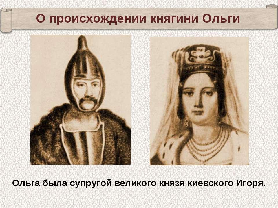Ольга была супругой великого князя киевского Игоря. О происхождении княгини О...