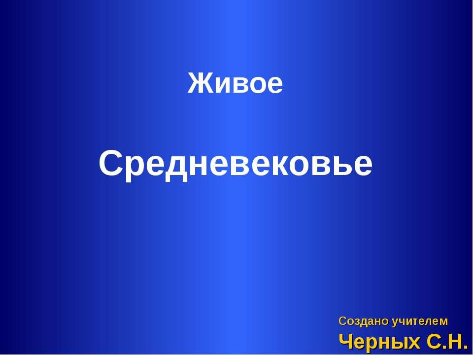 Живое Создано учителем Черных С.Н. Средневековье
