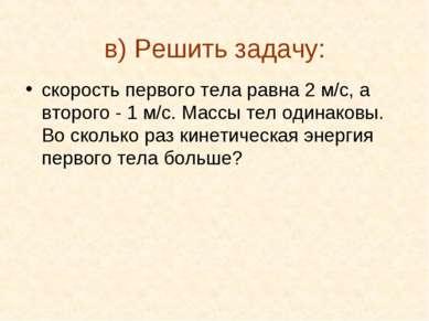 в) Решить задачу: скорость первого тела равна 2 м/с, а второго - 1 м/с. Массы...