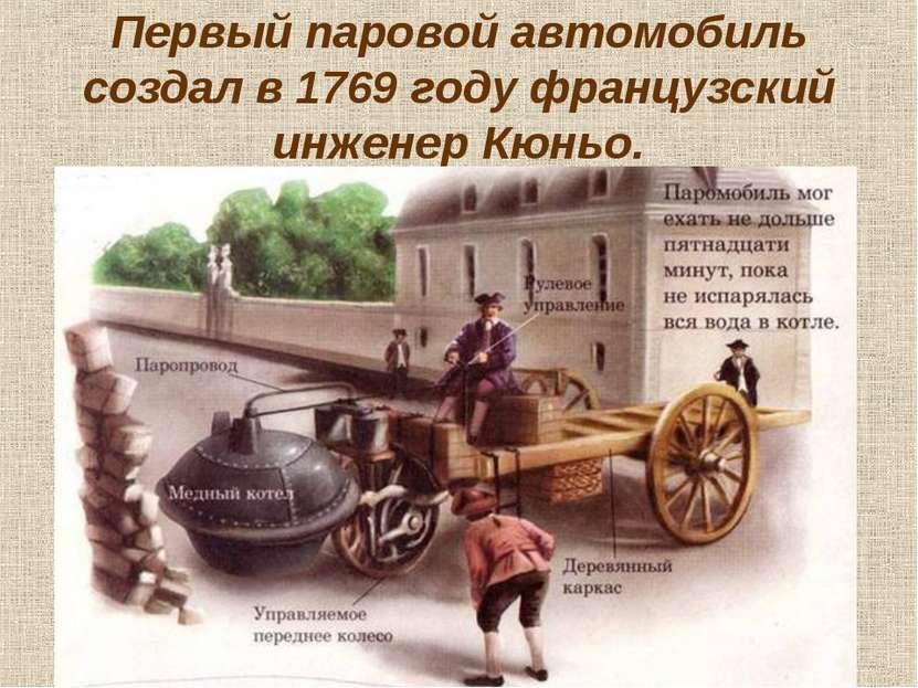 Первый паровой автомобиль создал в 1769 году французский инженер Кюньо.