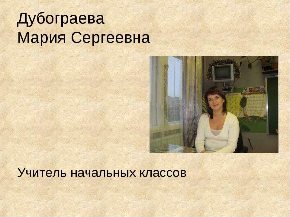 Дубограева Мария Сергеевна Учитель начальных классов