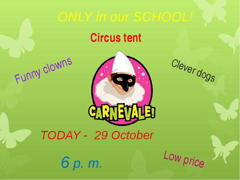 ONLY in our SCHOOL! TODAY - 29 October 6 p. m. Funny clowns Clever dogs Low p...