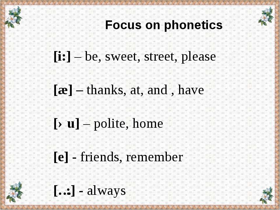 Focus on phonetics [i:] – be, sweet, street, please [æ] – thanks, at, and , h...
