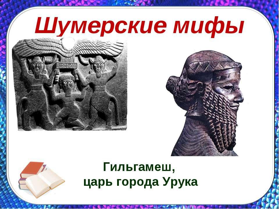 Шумерские мифы Гильгамеш, царь города Урука