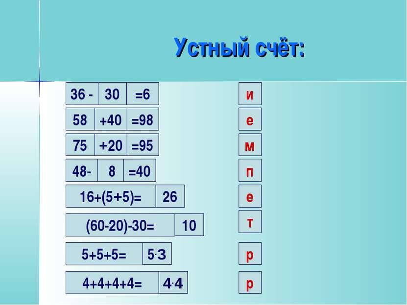 Устный счёт: 30 и 36 - =6 58 +40 =98 е 75 +20 =95 м 48- 8 =40 п 16+(5+5)= 26 ...