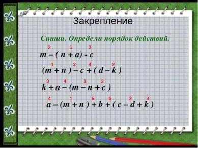 Закрепление Спиши. Определи порядок действий. m – ( n + a) - c (m + n ) – c +...