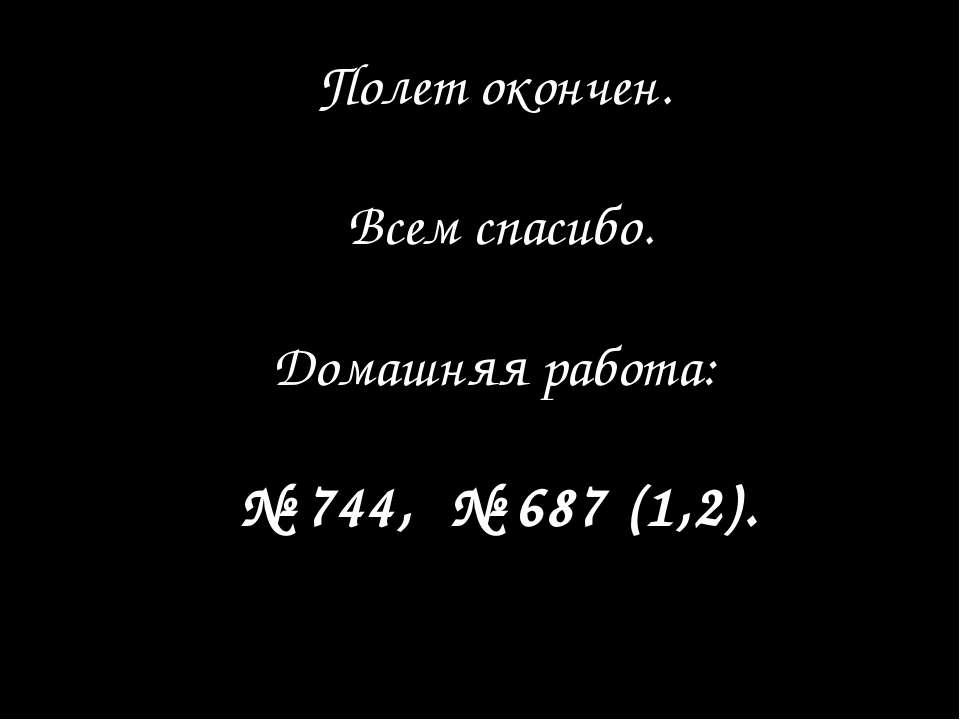 Полет окончен. Всем спасибо. Домашняя работа: № 744, № 687 (1,2).