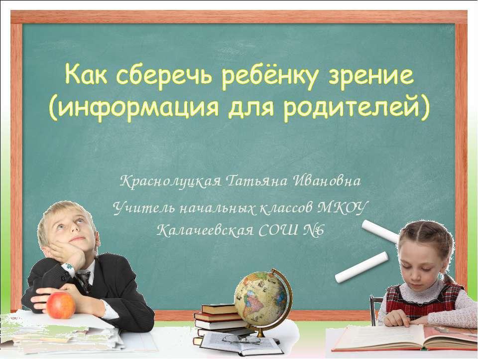 Краснолуцкая Татьяна Ивановна Учитель начальных классов МКОУ Калачеевская СОШ №6