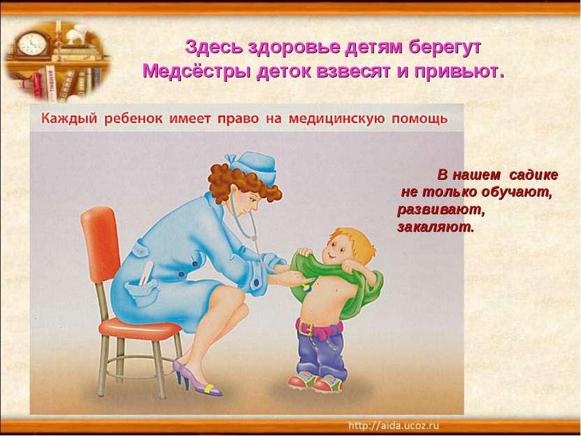 Здесь здоровье детям берегут Медсёстры деток взвесят и привьют. В нашем садик...