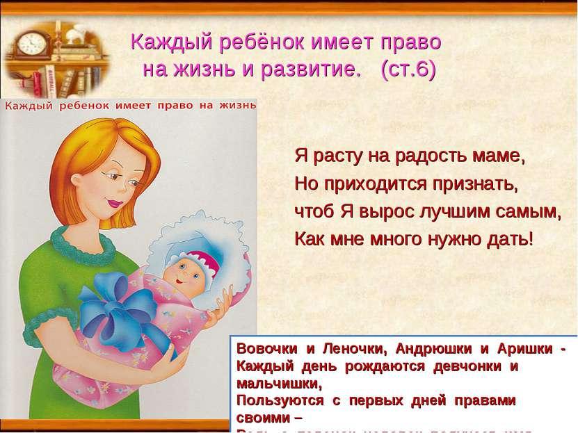 Каждый ребёнок имеет право на жизнь и развитие. (ст.6) Я расту на радость мам...