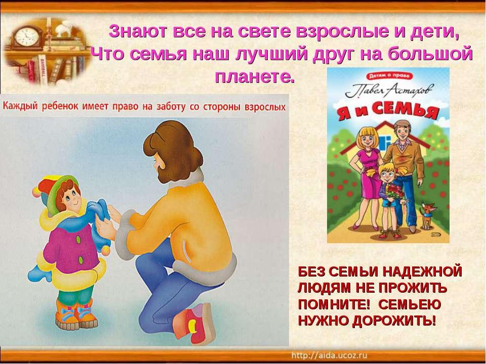 Знают все на свете взрослые и дети, Что семья наш лучший друг на большой план...