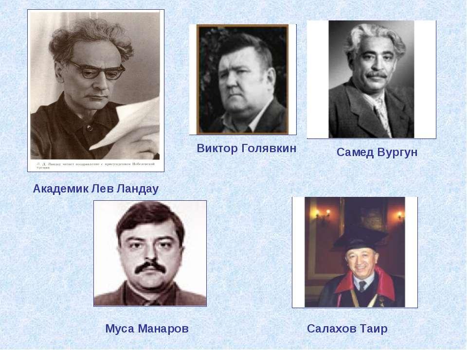 Муса Манаров Самед Вургун Виктор Голявкин Академик Лев Ландау Салахов Таир