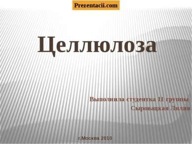 Целлюлоза Выполнила студентка 11 группы Сыровацкая Лилия г.Москва 2010