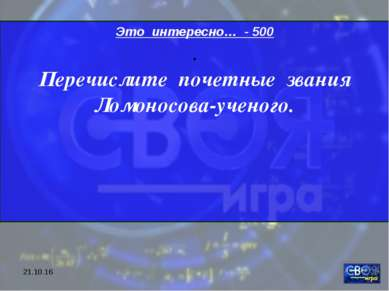 * Это интересно… - 500 . Перечислите почетные звания Ломоносова-ученого.