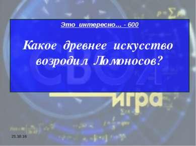* Это интересно… - 600 Какое древнее искусство возродил Ломоносов?