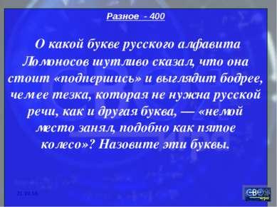 * Разное - 400 О какой букве русского алфавита Ломоносов шутливо сказал, что ...