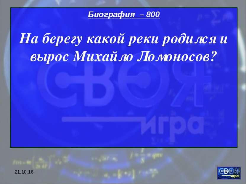 * Биография – 800 На берегу какой реки родился и вырос Михайло Ломоносов?