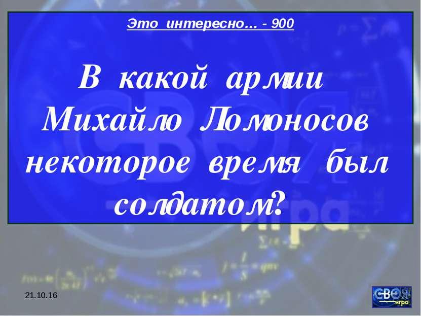 * Это интересно… - 900 В какой армии Михайло Ломоносов некоторое время был со...