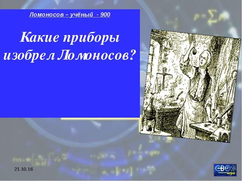 * Ломоносов – учёный - 900 Какие приборы изобрел Ломоносов?