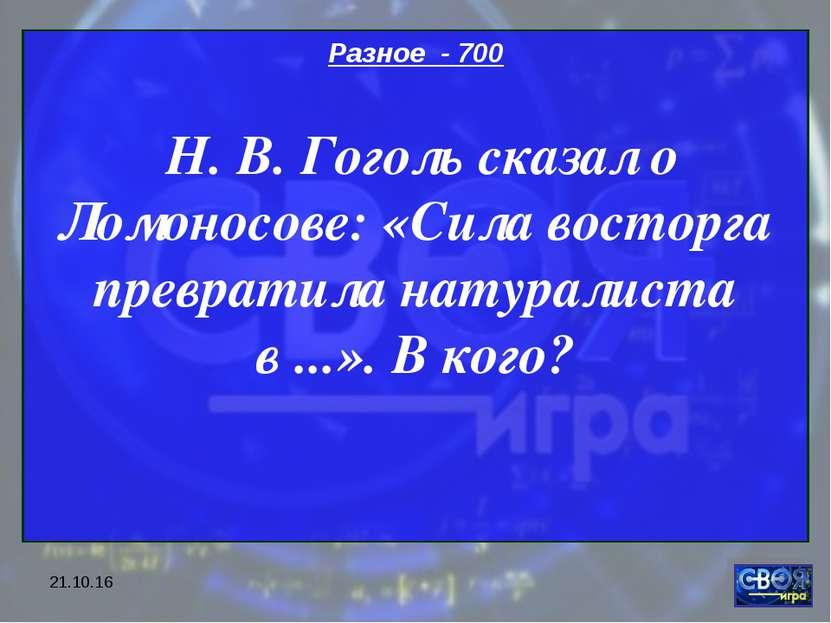 * Разное - 700 Н. В. Гоголь сказал о Ломоносове: «Сила восторга превратила на...