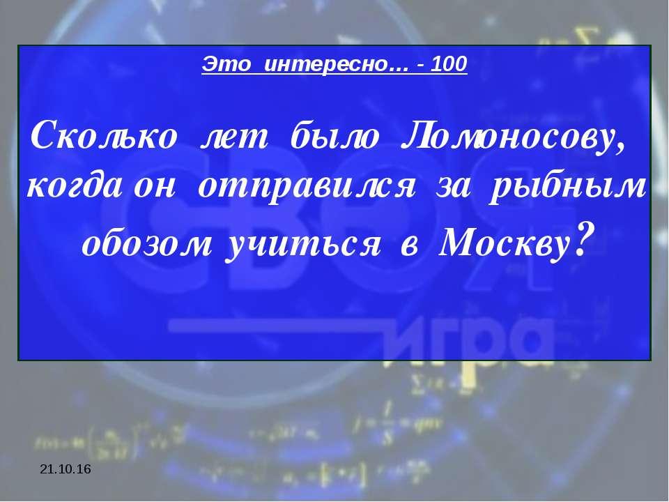 * Это интересно… - 100 Сколько лет было Ломоносову, когда он отправился за ры...