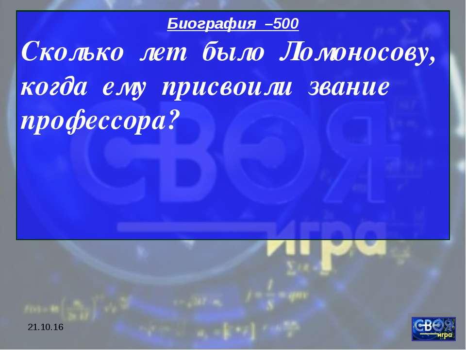 * Биография –500 Сколько лет было Ломоносову, когда ему присвоили звание проф...