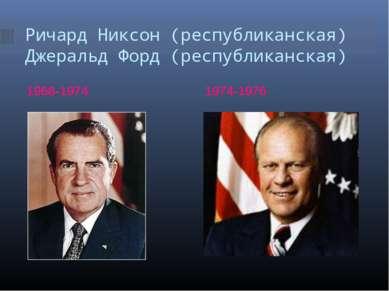Ричард Никсон (республиканская) Джеральд Форд (республиканская) 1968-1974 197...