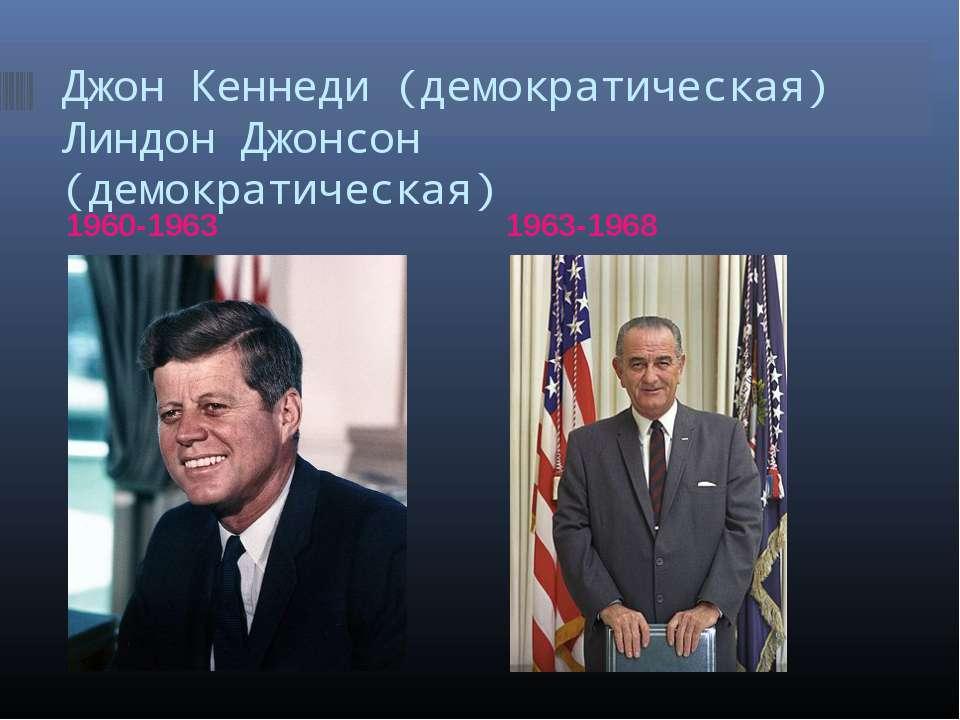 Джон Кеннеди (демократическая) Линдон Джонсон (демократическая) 1960-1963 196...