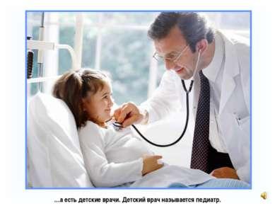 …а есть детские врачи. Детский врач называется педиатр.