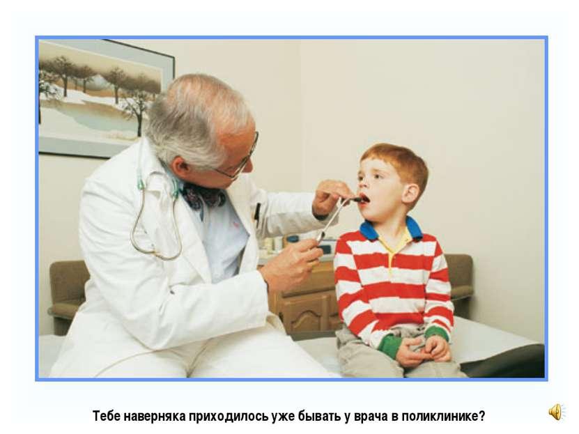 Тебе наверняка приходилось уже бывать у врача в поликлинике?