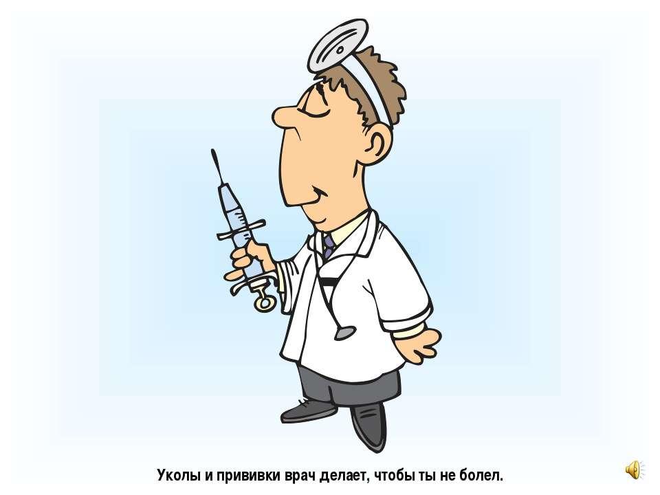 Уколы и прививки врач делает, чтобы ты не болел.
