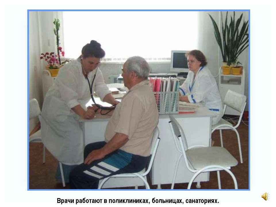 Врачи работают в поликлиниках, больницах, санаториях.