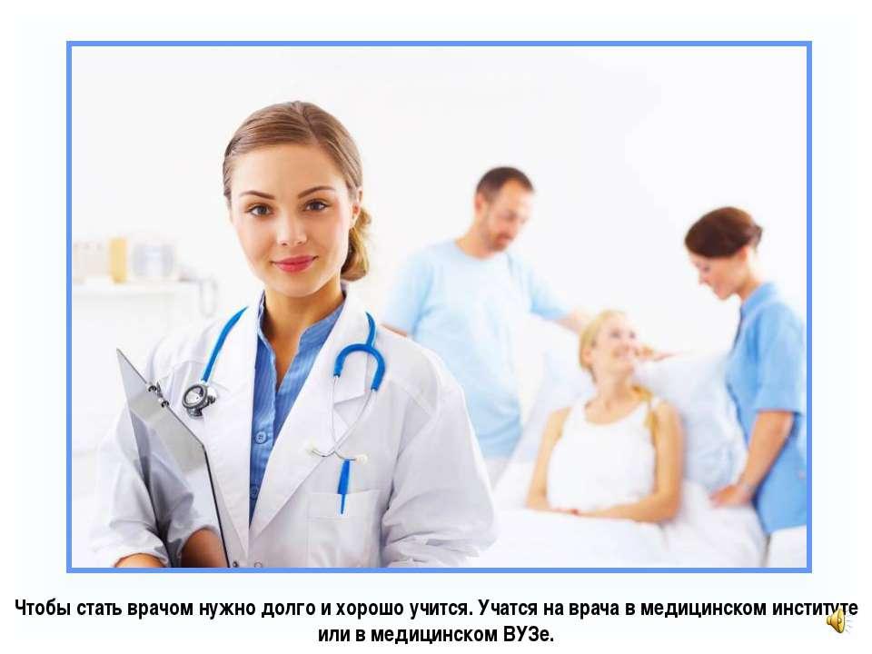 Чтобы стать врачом нужно долго и хорошо учится. Учатся на врача в медицинском...