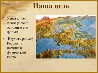 Наша цель Узнать, что такое рельеф, основные его формы. Изучить рельеф России...