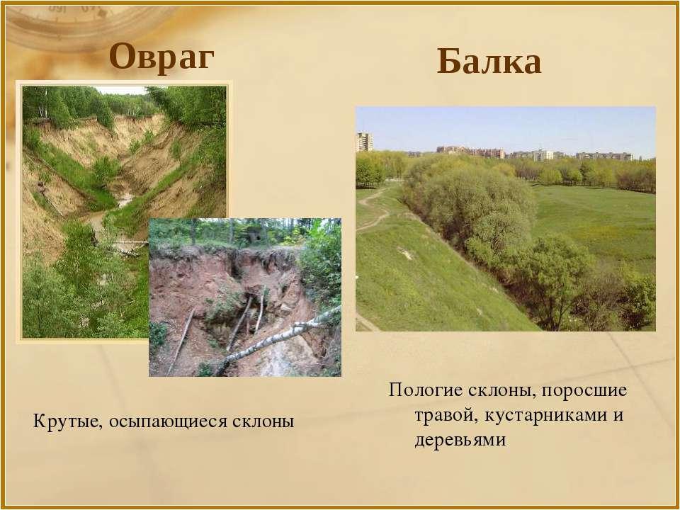 Крутые, осыпающиеся склоны Пологие склоны, поросшие травой, кустарниками и де...