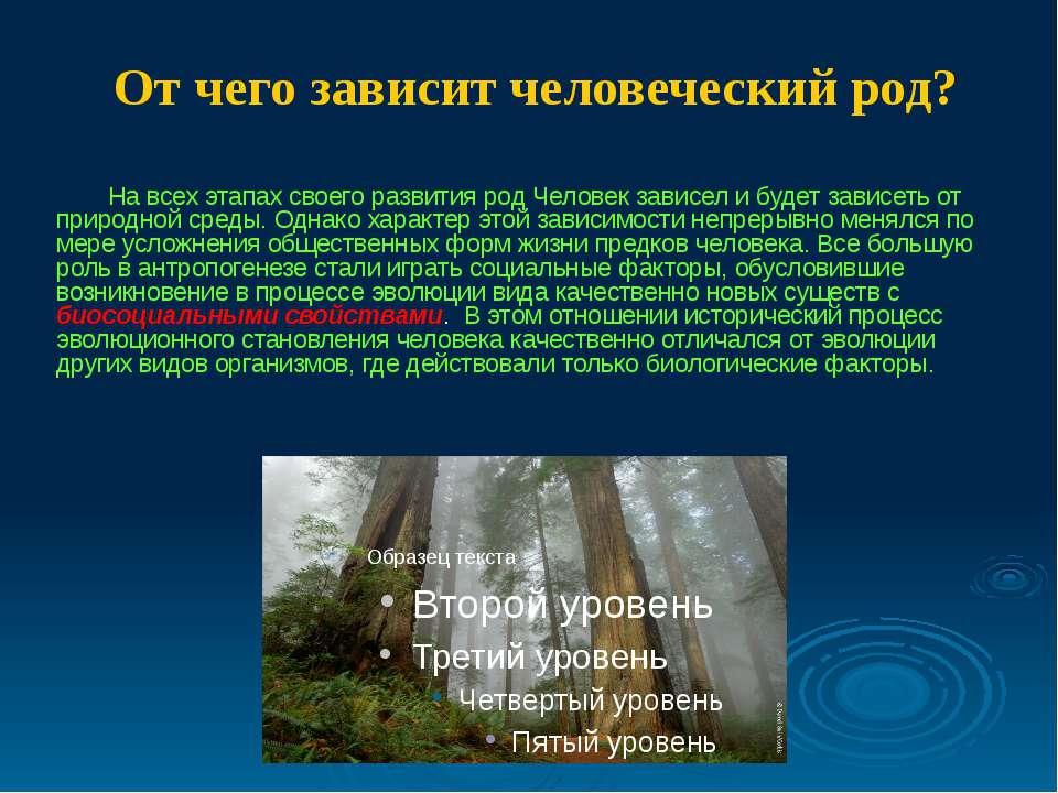 На всех этапах своего развития род Человек зависел и будет зависеть от природ...