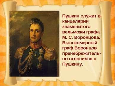 Пушкин служит в канцелярии знаменитого вельможи графа М. С. Воронцова. Высоко...