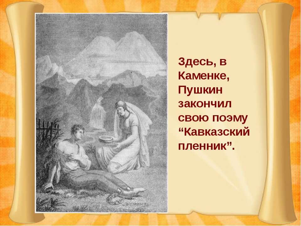 """Здесь, в Каменке, Пушкин закончил свою поэму """"Кавказский пленник""""."""