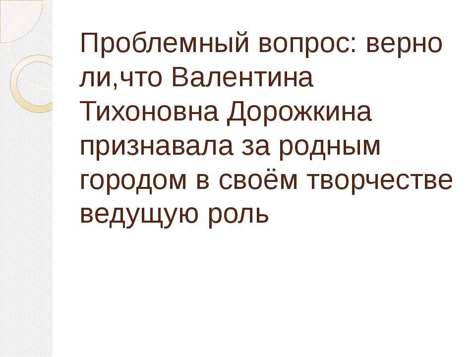 Проблемный вопрос: верно ли,что Валентина Тихоновна Дорожкина признавала за р...