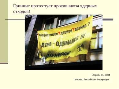 Гринпис протестует против ввоза ядерных отходов! Апрель 01, 2004 Москва, Росс...